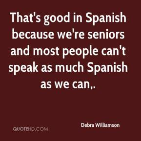 Debra Williamson - That's good in Spanish because we're seniors and most people can't speak as much Spanish as we can.