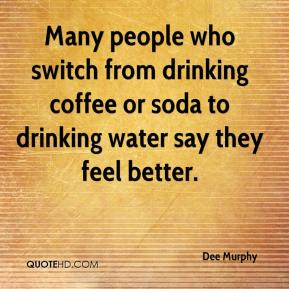 Dee Murphy - Many people who switch from drinking coffee or soda to drinking water say they feel better.