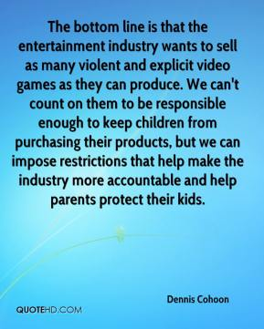 Dennis Cohoon - The bottom line is that the entertainment industry wants to sell as many violent and explicit video games as they can produce. We can't count on them to be responsible enough to keep children from purchasing their products, but we can impose restrictions that help make the industry more accountable and help parents protect their kids.