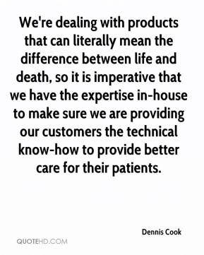 Dennis Cook - We're dealing with products that can literally mean the difference between life and death, so it is imperative that we have the expertise in-house to make sure we are providing our customers the technical know-how to provide better care for their patients.