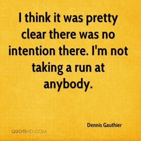 Dennis Gauthier - I think it was pretty clear there was no intention there. I'm not taking a run at anybody.