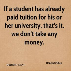 Dennis O'Shea - If a student has already paid tuition for his or her university, that's it, we don't take any money.