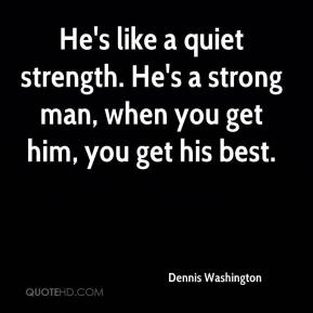 Dennis Washington - He's like a quiet strength. He's a strong man, when you get him, you get his best.