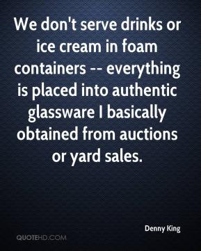 Denny King - We don't serve drinks or ice cream in foam containers -- everything is placed into authentic glassware I basically obtained from auctions or yard sales.
