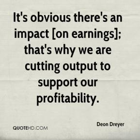 Deon Dreyer - It's obvious there's an impact [on earnings]; that's why we are cutting output to support our profitability.