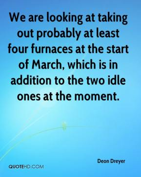 Deon Dreyer - We are looking at taking out probably at least four furnaces at the start of March, which is in addition to the two idle ones at the moment.