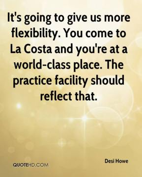 It's going to give us more flexibility. You come to La Costa and you're at a world-class place. The practice facility should reflect that.