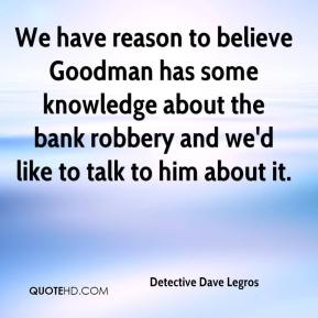Detective Dave Legros - We have reason to believe Goodman has some knowledge about the bank robbery and we'd like to talk to him about it.