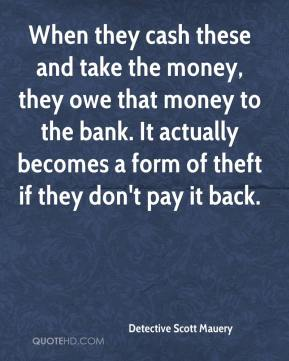 Detective Scott Mauery - When they cash these and take the money, they owe that money to the bank. It actually becomes a form of theft if they don't pay it back.