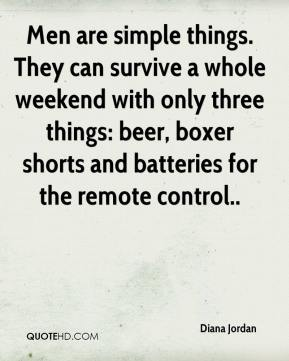 Diana Jordan - Men are simple things. They can survive a whole weekend with only three things: beer, boxer shorts and batteries for the remote control..