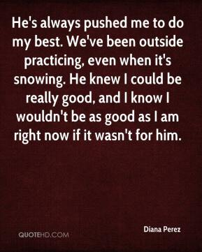 Diana Perez - He's always pushed me to do my best. We've been outside practicing, even when it's snowing. He knew I could be really good, and I know I wouldn't be as good as I am right now if it wasn't for him.