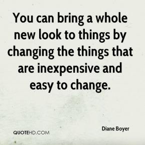Diane Boyer - You can bring a whole new look to things by changing the things that are inexpensive and easy to change.