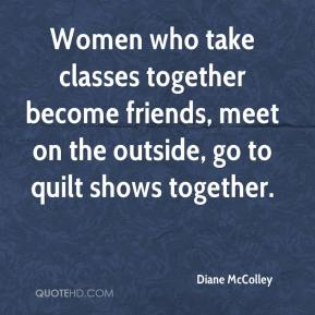 Diane McColley - Women who take classes together become friends, meet on the outside, go to quilt shows together.