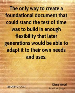 Diane Wood - The only way to create a foundational document that could stand the test of time was to build in enough flexibility that later generations would be able to adapt it to their own needs and uses.
