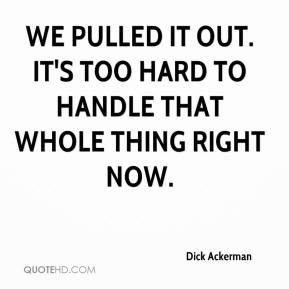 Dick Ackerman - We pulled it out. It's too hard to handle that whole thing right now.