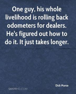 Dick Morse - One guy, his whole livelihood is rolling back odometers for dealers. He's figured out how to do it. It just takes longer.