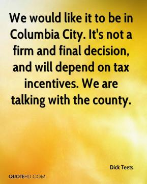 Dick Teets - We would like it to be in Columbia City. It's not a firm and final decision, and will depend on tax incentives. We are talking with the county.