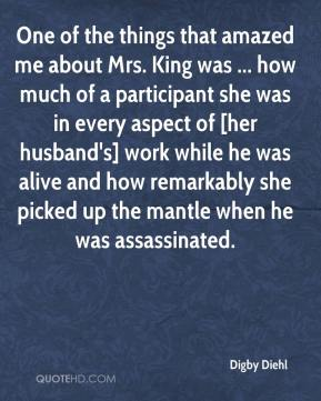 One of the things that amazed me about Mrs. King was ... how much of a participant she was in every aspect of [her husband's] work while he was alive and how remarkably she picked up the mantle when he was assassinated.