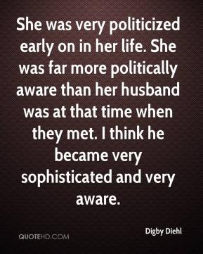 She was very politicized early on in her life. She was far more politically aware than her husband was at that time when they met. I think he became very sophisticated and very aware.