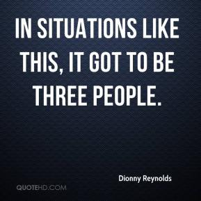 Dionny Reynolds - In situations like this, it got to be three people.