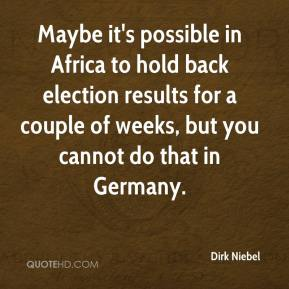 Maybe it's possible in Africa to hold back election results for a couple of weeks, but you cannot do that in Germany.