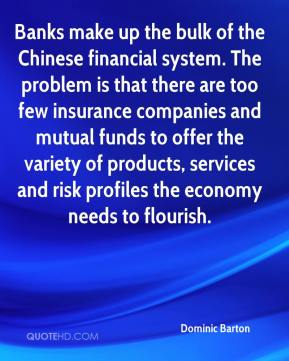 Dominic Barton - Banks make up the bulk of the Chinese financial system. The problem is that there are too few insurance companies and mutual funds to offer the variety of products, services and risk profiles the economy needs to flourish.