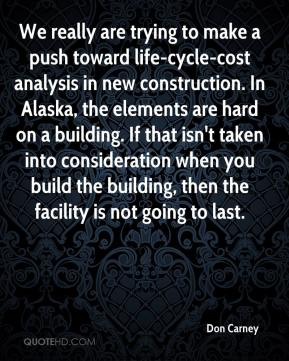 Don Carney - We really are trying to make a push toward life-cycle-cost analysis in new construction. In Alaska, the elements are hard on a building. If that isn't taken into consideration when you build the building, then the facility is not going to last.