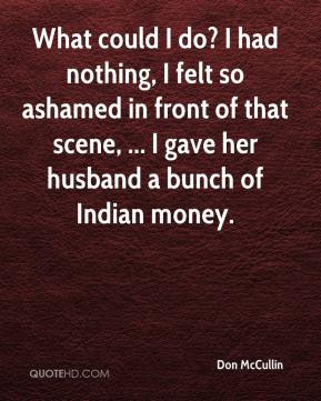 What could I do? I had nothing, I felt so ashamed in front of that scene, ... I gave her husband a bunch of Indian money.