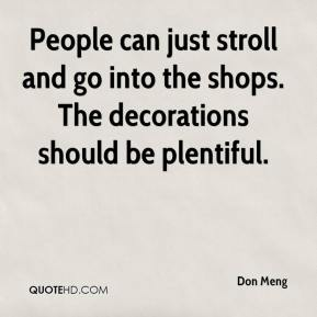 Don Meng - People can just stroll and go into the shops. The decorations should be plentiful.