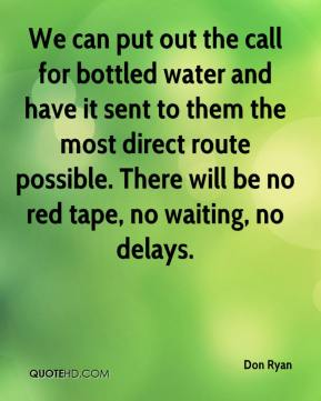 Don Ryan - We can put out the call for bottled water and have it sent to them the most direct route possible. There will be no red tape, no waiting, no delays.