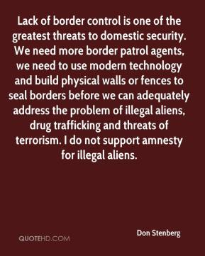 Don Stenberg - Lack of border control is one of the greatest threats to domestic security. We need more border patrol agents, we need to use modern technology and build physical walls or fences to seal borders before we can adequately address the problem of illegal aliens, drug trafficking and threats of terrorism. I do not support amnesty for illegal aliens.