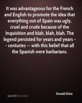 Donald Dietz - It was advantageous for the French and English to promote the idea that everything out of Spain was ugly, cruel and crude because of the Inquisition and blah, blah, blah. The legend persisted for years and years -- centuries -- with this belief that all the Spanish were barbarians.