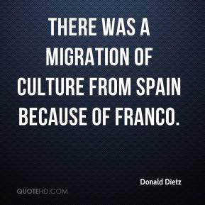 Donald Dietz - There was a migration of culture from Spain because of Franco.
