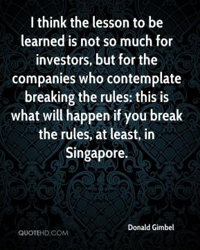 Donald Gimbel - I think the lesson to be learned is not so much for investors, but for the companies who contemplate breaking the rules: this is what will happen if you break the rules, at least, in Singapore.
