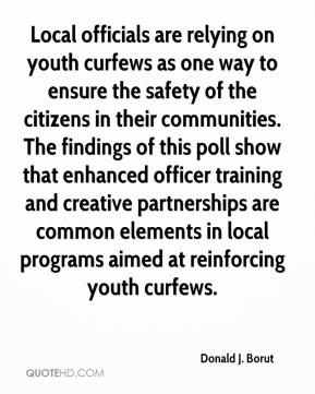 Donald J. Borut - Local officials are relying on youth curfews as one way to ensure the safety of the citizens in their communities. The findings of this poll show that enhanced officer training and creative partnerships are common elements in local programs aimed at reinforcing youth curfews.