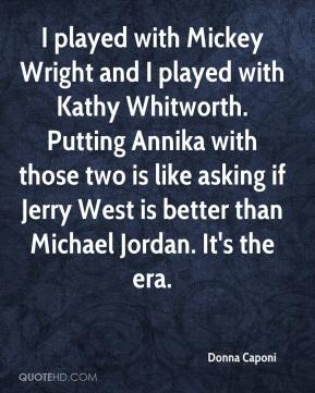 Donna Caponi - I played with Mickey Wright and I played with Kathy Whitworth. Putting Annika with those two is like asking if Jerry West is better than Michael Jordan. It's the era.