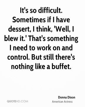 Donna Dixon - It's so difficult. Sometimes if I have dessert, I think, 'Well, I blew it.' That's something I need to work on and control. But still there's nothing like a buffet.