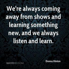 Donna Hinton - We're always coming away from shows and learning something new, and we always listen and learn.