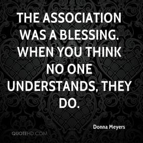 The association was a blessing. When you think no one understands, they do.