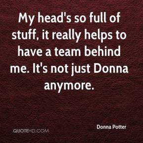 Donna Potter - My head's so full of stuff, it really helps to have a team behind me. It's not just Donna anymore.