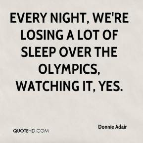 Donnie Adair - Every night, we're losing a lot of sleep over the Olympics, watching it, yes.