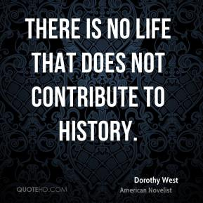 Dorothy West - There is no life that does not contribute to history.