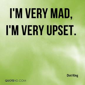 Dot King - I'm very mad, I'm very upset.