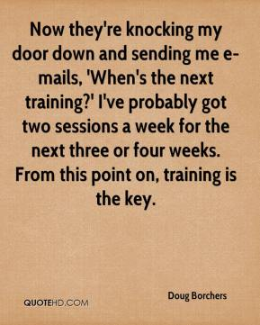 Doug Borchers - Now they're knocking my door down and sending me e-mails, 'When's the next training?' I've probably got two sessions a week for the next three or four weeks. From this point on, training is the key.