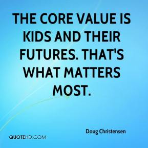 Doug Christensen - The core value is kids and their futures. That's what matters most.