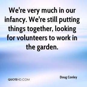 Doug Conley - We're very much in our infancy. We're still putting things together, looking for volunteers to work in the garden.