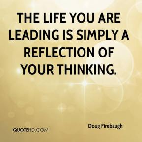 Doug Firebaugh - The life you are leading is simply a reflection of your thinking.