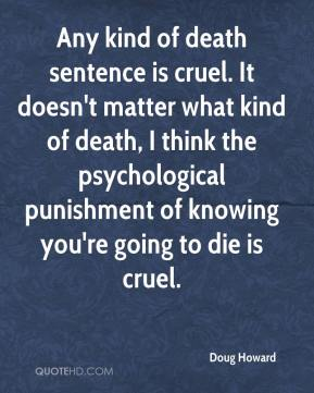 Doug Howard - Any kind of death sentence is cruel. It doesn't matter what kind of death, I think the psychological punishment of knowing you're going to die is cruel.