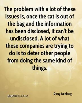 Doug Isenberg - The problem with a lot of these issues is, once the cat is out of the bag and the information has been disclosed, it can't be undisclosed. A lot of what these companies are trying to do is to deter other people from doing the same kind of things.
