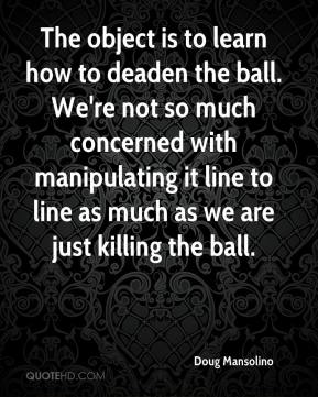 Doug Mansolino - The object is to learn how to deaden the ball. We're not so much concerned with manipulating it line to line as much as we are just killing the ball.